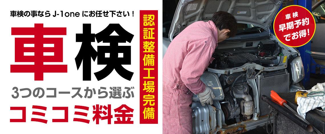 車検 3つのコースから選ぶ込々料金 認証整備工場完備 早期予約でお得! 車検の事ならJ-1oneにお任せください!